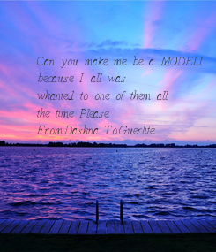 Poster: Can you make me be a MODELl  because I all was  whanted to one of them all  the time Please. From:Dashna To:Guerlite
