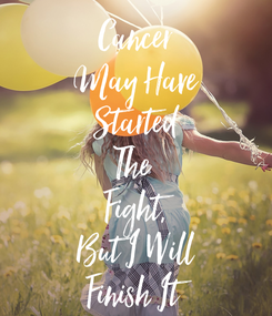 Poster: Cancer May Have Started The  Fight, But I Will Finish It