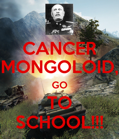 Poster: CANCER MONGOLOID, GO TO SCHOOL!!!