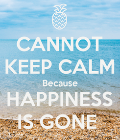 Poster: CANNOT KEEP CALM Because HAPPINESS IS GONE