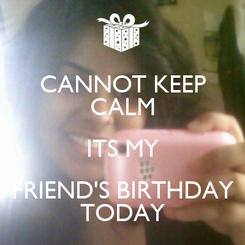 Poster: CANNOT KEEP CALM ITS MY FRIEND'S BIRTHDAY TODAY