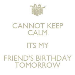 Poster: CANNOT KEEP CALM ITS MY FRIEND'S BIRTHDAY TOMORROW