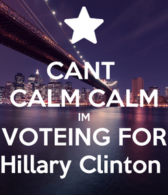 Poster: CANT  CALM CALM IM VOTEING FOR Hillary Clinton