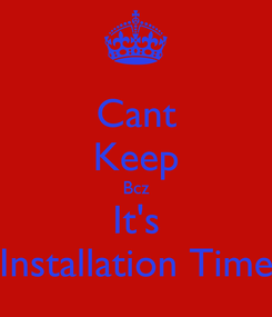 Poster: Cant Keep Bcz It's Installation Time