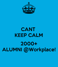 Poster: CANT  KEEP CALM  2000+ ALUMNI @Workplace!
