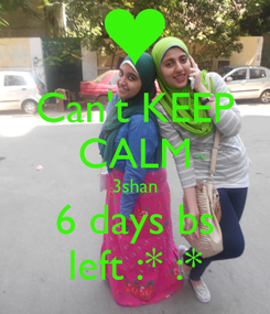 Poster: Can't KEEP CALM 3shan 6 days bs left :* :*