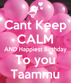 Poster: Cant Keep CALM AND Happiest Birthday To you Taammu