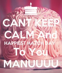 Poster: CANT KEEP CALM And HAPPIEST HATCH DAY  To You MANUUUU