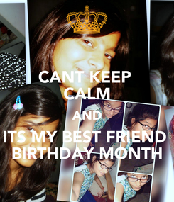 Poster: CANT KEEP  CALM AND ITS MY BEST FRIEND  BIRTHDAY MONTH