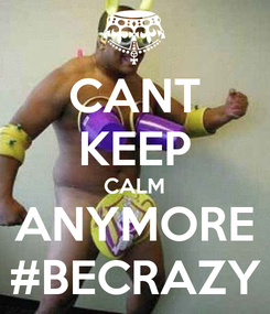 Poster: CANT KEEP CALM ANYMORE #BECRAZY