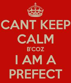 Poster: CANT KEEP CALM B'COZ I AM A PREFECT