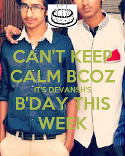 Poster: CAN'T KEEP CALM BCOZ IT'S DEVANSH'S B'DAY THIS WEEK