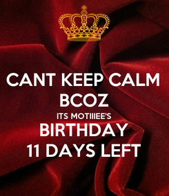 Poster: CANT KEEP CALM BCOZ ITS MOTIIIEE'S BIRTHDAY 11 DAYS LEFT