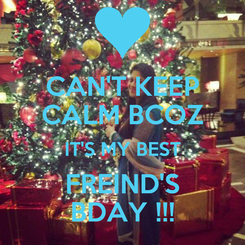 Poster: CAN'T KEEP CALM BCOZ IT'S MY BEST FREIND'S BDAY !!!