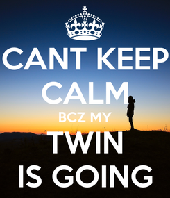 Poster: CANT KEEP CALM BCZ MY TWIN IS GOING