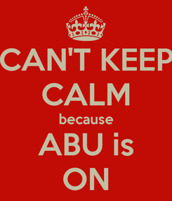 Poster: CAN'T KEEP CALM because ABU is ON