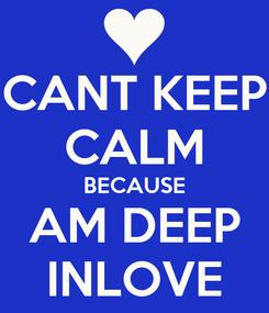 Poster: CANT KEEP CALM BECAUSE AM DEEP INLOVE