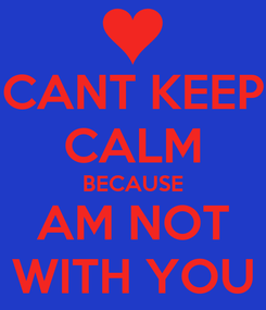 Poster: CANT KEEP CALM BECAUSE AM NOT WITH YOU