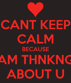 Poster: CANT KEEP CALM BECAUSE AM THNKNG ABOUT U