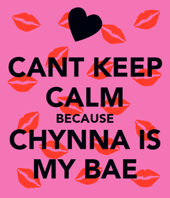 Poster: CANT KEEP CALM BECAUSE CHYNNA IS MY BAE