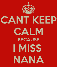 Poster: CANT KEEP CALM BECAUSE I MISS  NANA