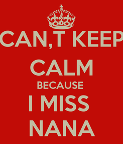 Poster: CAN,T KEEP CALM BECAUSE  I MISS  NANA