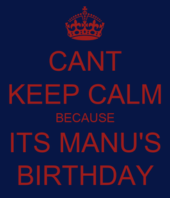 Poster: CANT KEEP CALM BECAUSE ITS MANU'S BIRTHDAY