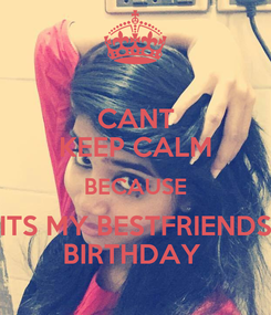 Poster: CANT KEEP CALM BECAUSE ITS MY BESTFRIENDS BIRTHDAY