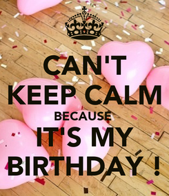 Poster: CAN'T KEEP CALM BECAUSE  IT'S MY BIRTHDAY !