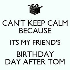 Poster: CAN'T KEEP CALM BECAUSE ITS MY FRIEND'S BIRTHDAY DAY AFTER TOM