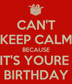 Poster: CAN'T KEEP CALM BECAUSE IT'S YOURE  BIRTHDAY