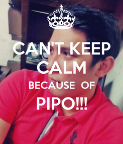Poster: CAN'T KEEP CALM BECAUSE  OF PIPO!!!