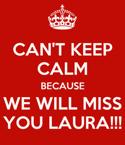 Poster: CAN'T KEEP CALM BECAUSE WE WILL MISS YOU LAURA!!!
