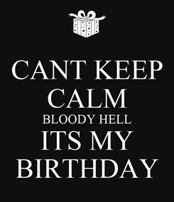 Poster: CANT KEEP CALM BLOODY HELL ITS MY BIRTHDAY