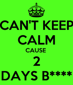Poster: CAN'T KEEP CALM CAUSE  2 DAYS B****