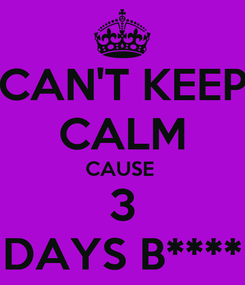 Poster: CAN'T KEEP CALM CAUSE  3 DAYS B****