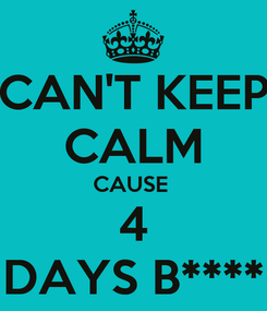 Poster: CAN'T KEEP CALM CAUSE  4 DAYS B****