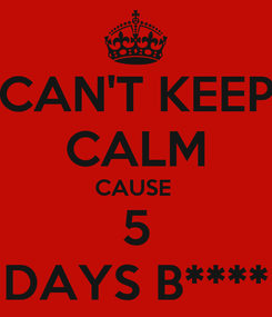 Poster: CAN'T KEEP CALM CAUSE  5 DAYS B****