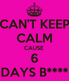 Poster: CAN'T KEEP CALM CAUSE  6 DAYS B****
