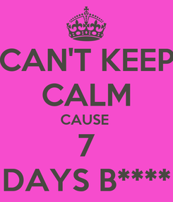Poster: CAN'T KEEP CALM CAUSE  7 DAYS B****