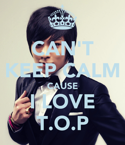 Poster: CAN'T KEEP CALM CAUSE I LOVE T.O.P