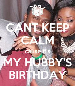 Poster: CANT KEEP CALM cause it's MY HUBBY'S BIRTHDAY