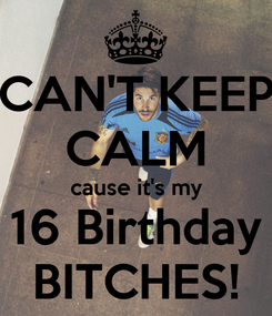 Poster: CAN'T KEEP CALM cause it's my 16 Birthday BITCHES!