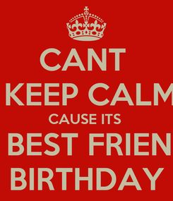 """Poster: CANT   KEEP CALM CAUSE ITS  MY BEST FRIEND""""S BIRTHDAY"""