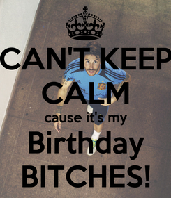 Poster: CAN'T KEEP CALM cause it's my Birthday BITCHES!