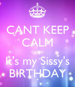 Poster: CANT KEEP CALM cause It's my Sissy's BIRTHDAY