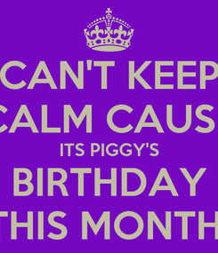 Poster: CAN'T KEEP CALM CAUSE ITS PIGGY'S BIRTHDAY THIS MONTH!