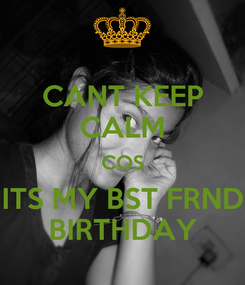 Poster: CANT KEEP CALM COS ITS MY BST FRND BIRTHDAY