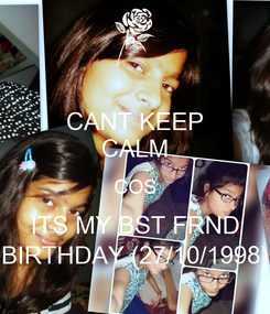 Poster: CANT KEEP CALM COS ITS MY BST FRND BIRTHDAY (27/10/1998)