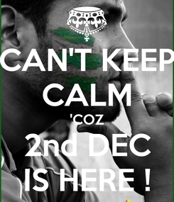 Poster: CAN'T KEEP CALM 'COZ 2nd DEC IS HERE !